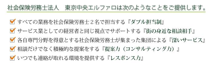 社会保険労務士法人 東京中央エルファロは次のようなことをご提供します。・すべての業務を社会保険労務士2名で担当する『ダブル担当制』。・サービス業としての経営者と同じ視点でサポートする『街の身近な相談相手』。・各自専門分野を得意とする社会保険労務士が集まった集団による『深いサービス』。・相談だけでなく積極的な提案をする『提案力(コンサルティング力)』。・いつでも連絡が取れる環境を提供する『レスポンス力』。